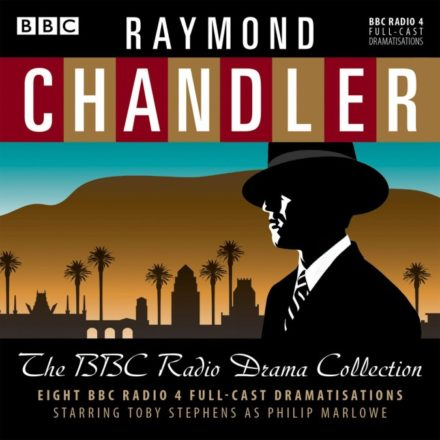 Raymond Chandler: The Collected Radio Dramas: Starring Toby Stephens as Philip Marlowe